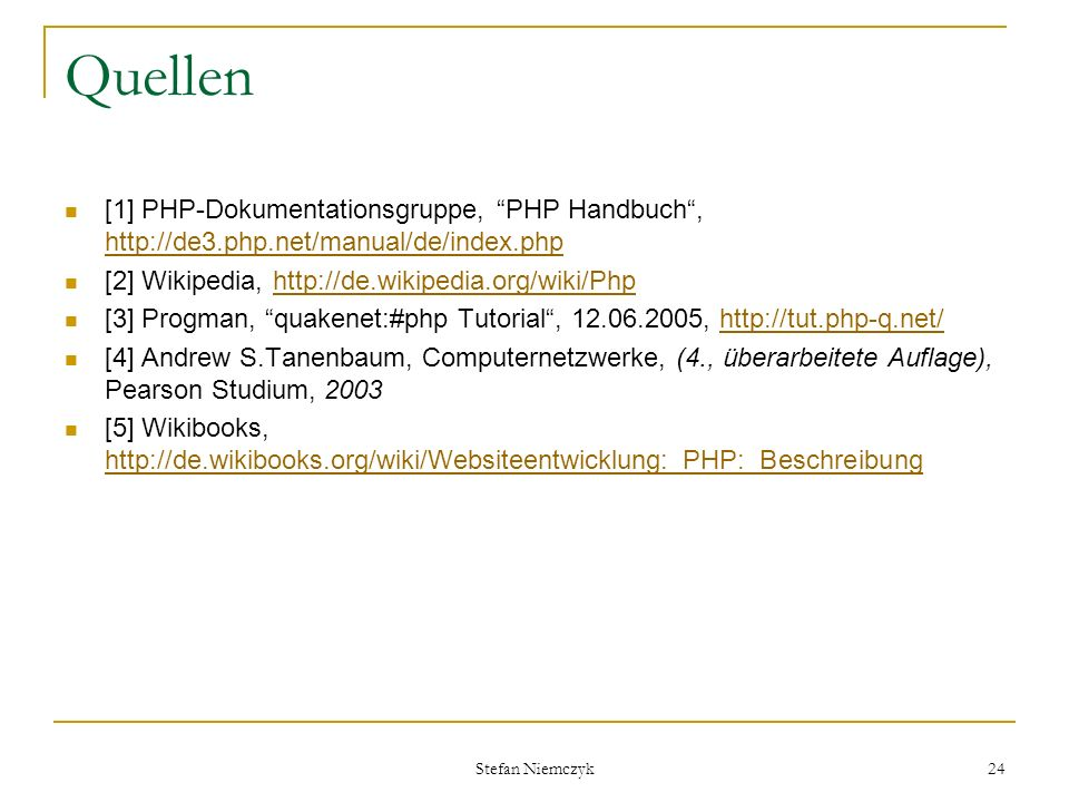 Quellen [1] PHP-Dokumentationsgruppe, PHP Handbuch , http://de3.php.net/manual/de/index.php. [2] Wikipedia, http://de.wikipedia.org/wiki/Php.